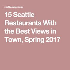 15 Seattle Restaurants With the Best Views in Town, Spring 2017