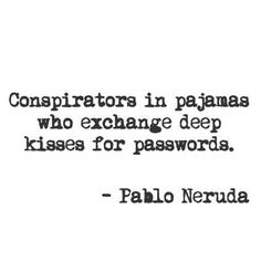 """Conspirators in pajamas who exchange deep kisses for passwords."" -Pablo Neruda #quote"