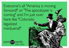 Everyone's all 'America is moving forward!' or 'The apocalypse is coming' and I'm just over here like 'Colorado legalized marijuana!!'