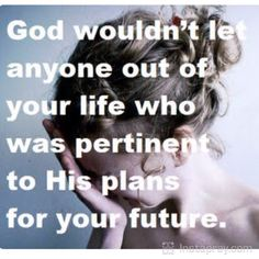 God would not let anyone out of your life who was pertinent to His plans for your future.