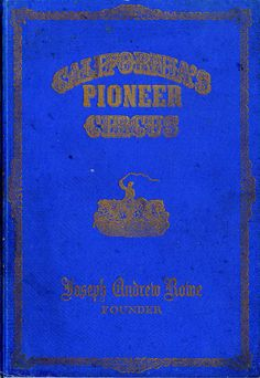 Title: California's Pioneer Circus: Memoirs and Personal Correspondence Relative to The Circus Business through the Gold Country in the 50's   Author: Joseph Andrew Rowe   Publication: H.S. Crocker CO. Inc  Publication Date: 1926     Book Description: Blue hardback. 98 pages with 19 black and white illustrated images of the Pioneer Circus and its locations.     Call Number: CIRCUS GV 1811 .R6 D7