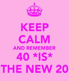 KEEP CALM AND REMEMBER 40 *IS* THE NEW 20 - KEEP CALM AND CARRY ON Image Generator - brought to you by the Ministry of Information