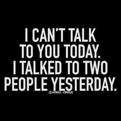 I can't talk to you today. I talked to two people yesterday.