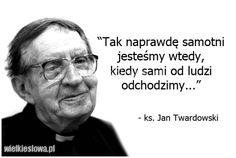 Tak naprawdę samotni jesteśmy wtedy... #Twardowski-Jan,  #Relacje-międzyludzkie, #Samotność