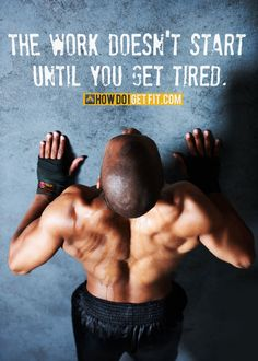 The work doesn't start until you get tired.