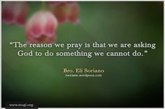 The reason we pray is that we are asking God to do something we cannot do. Wisdom Bible, Bible Encouragement, Wisdom Quotes, Bible Quotes, Quotes To Live By, Song Words, Wise Words, Living Bible, Wise Men Say