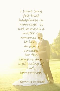 I have long felt that happiness in marriage is not so much a matter of romance as it is an anxious concern for the comfort and well-being of one's companion - Gordon B Hinckley
