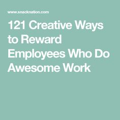 121 Creative Ways to Reward Employees Who Do Awesome Work