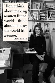 Gloria Steinem is a woman who knows what being a woman in this world means.