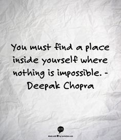 You must find a place inside yourself where nothing is impossible. -Deepak Chopra Quote #quote #quotes #quoteoftheday
