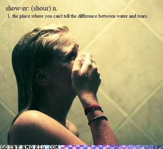 Shower-The place where you can't tell the difference between water and tears.