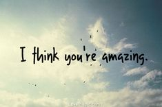 I think you're amazing!! Family, friends, everyone special in my life.  You're just plain amazing and i love you