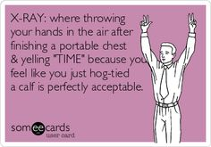 X-RAY: where throwing your hands in the air after finishing a portable chest & yelling 'TIME' because you feel like you just hog-tied a calf is perfectly acceptable.