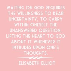 Waiting on God requires the willingness to bear uncertainty, to carry within oneself the unanswered question, lifting the heart to God about it whenever it intrudes upon one's thoughts