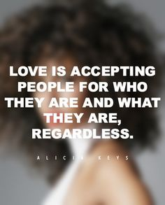 "On what love really is. | ""Love is accepting people for who they are and what they are, regardless."""