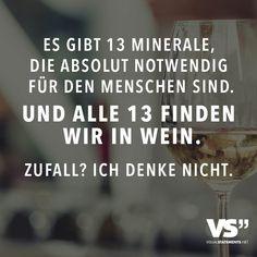 Es gibt 13 Mineralien, die absolut notwendig für den Menschen sind. Und alle 13 finden wir in Wein. Zufall? Ich denke nicht.