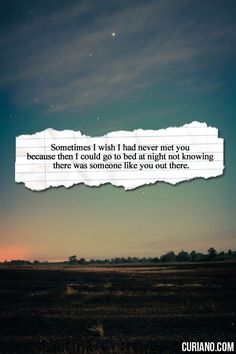 Sometimes I wish I had never met you because then I could go to bed at night not knowing there was someone like you out there.
