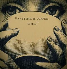 """Anytime is coffee time"". This picture would make a pretty damn cool tattoo!"