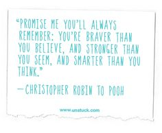 """""""Promise me you'll always remember: You're braver than you believe, and stronger than you seem, and smarter than you think. Christopher Robin to Pooh"""""""