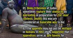 01. Dinka tribesmen of Sudan sometimes rupture their stomachs by overeating in preparation for 'fat-man' contests. Deaths this way are considered an honorable way to die. 02. Humans finger contain no muscles and are controlled by muscles in the arm and palm pulling on tendons.