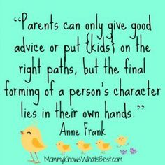 Parents can put kids on the right path, but ultimately the forming of a person's character lies in their own hands...Anne frank