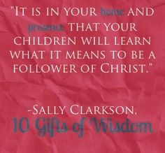 """""""It is in your home and presence that your children will learn what it means to be a follower of Christ."""" 10 Gifts of Wisdom"""