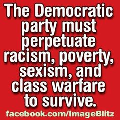 The Democratic Party must perpetuate racism, poverty, sexism, and class warfare to survive. Democrats thrive on emotions, not common sense; hence the term 'low-info voter' Liberal Logic, Stupid Liberals, Liberal Left, Liberal Hypocrisy, Conservative Politics, Political Views, Right Wing, Thats The Way