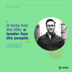 """""""A boss has the title, a leader has the people."""