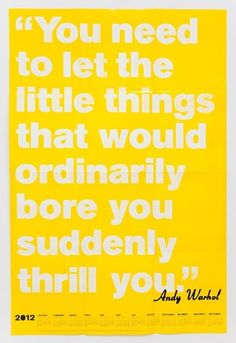 'You need to let the little things that would ordinarily bore you suddenly thrill you' -Andy Warhol