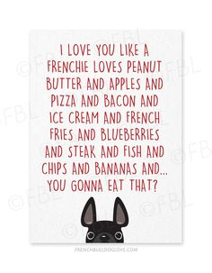 """I Love You Like a Frenchie Loves. - French Bulldog Greeting Card by ©French Bulldog Love Front: """"I love you like a Frenchie loves peanut butter and apples and pizza and bacon and ice cream and frenc French Bulldog Quotes, French Bulldog Blue, French Bulldog Puppies, French Bulldogs, Frenchie Puppies, Learn French, Greeting Cards Handmade, Puppy Love, Love You"""