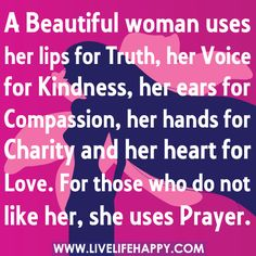 A beautiful woman uses her lips for truth, her voice for kindness, her ears for compassion, her hands for charity and her heart for love. For those who do not like her, she uses Prayer. :)