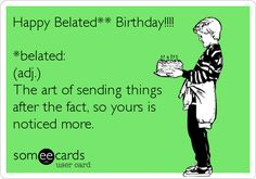Free and Funny Birthday Ecard: Happy Belated** Birthday! *belated: (adj.) The art of sending things after the fact, so yours is noticed more. Create and send your own custom Birthday ecard. Belated Birthday Funny, Late Birthday Wishes, Happy Birthday Quotes, Happy Birthday Images, Happy Birthday Greetings, Funny Birthday Cards, Birthday Memes, Birthday Pins, Snoopy Birthday