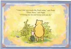 """""""I don't feel very much like Pooh today."""" said Pooh. """"There, there,"""" said Piglet """"I'll bring you tea and honey until you do."""" This is what true friends do. Winne The Pooh, Winnie The Pooh Quotes, Winnie The Pooh Friends, Heart Warming Quotes, Eeyore, Tigger, Pooh Bear, Disney Quotes, True Friends"""