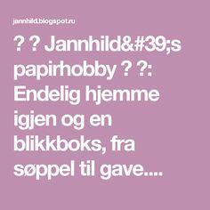 ♥ ♥  Jannhild's papirhobby  ♥ ♥: Endelig hjemme igjen og en blikkboks, fra søppel til gave....