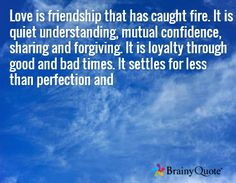 Love is friendship that has caught fire. It is quiet understanding, mutual confidence, sharing and forgiving. It is loyalty through good and bad times. It settles for less than perfection and