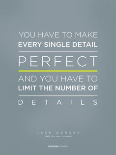 Poster. You have to make every single detail perfect. And you have to limit the number of details. Jack Dorsey