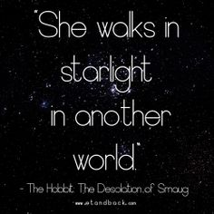 She walks in starlight in another world - The Hobbit: The Desolation of Smaug #starquote