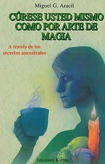 Cúres usted mismo como por arte de magia de Miguel G. Aracil editado por ED. Karma 7.A través de secretos ancestrales que se pierden en la noche de los tiempos, el autor nos recuerda y recopila en esta obra, la antigua manera de curarse uno mismo.