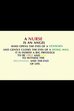 A nurse is an angel who opens the eyes of a newborn and gently closes the eyes of a dying man. It is indeed a big privilege to be first and last to witness the beginning and end of life.