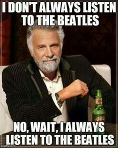 Well not ALWAYS, I have a lot of music I listen to. So for me, it's I STILL listen to The Beatles :-)  {GM}
