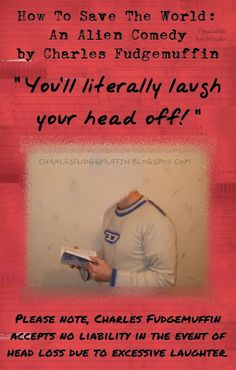"""""""You'll literally laugh your head off!""""    Please note, Charles Fudgemuffin accepts no liability in the event of head loss due to excessive laughter."""