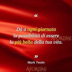 Dà a ogni giornata la possibilità di essere la più bella della tua vita. – MARK TWAIN
