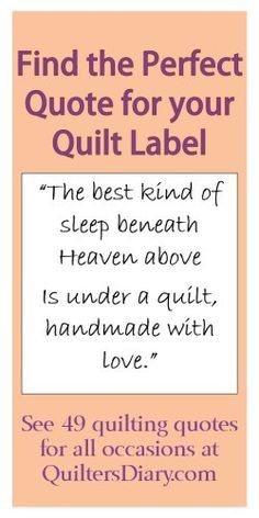 find the perfect Quilting Quotes for your quilt label for the back of your lovely quilts, you just made. Always remember to do that for our future family. Try google Dear Jane quilt, and you will see what I mean. It is so important to know who did that quilt and how old it is..... ;-)