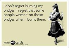 I dont regret burning my bridges