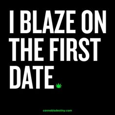 I blaze on the first date.