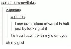 I can cut a piece of wood in half by just looking at it. It's true I saw it with my own two eyes