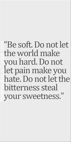 Do not let the world make you hard. Be Soft.