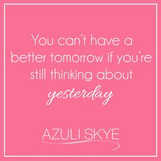 You can't have a better tomorrow if you're still thinking about yesterday. AZULI SKYE's Monday motivation. Weekly Inspiration