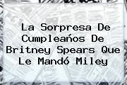 http://tecnoautos.com/wp-content/uploads/imagenes/tendencias/thumbs/la-sorpresa-de-cumpleanos-de-britney-spears-que-le-mando-miley.jpg Britney Spears. La sorpresa de cumpleaños de Britney Spears que le mandó Miley, Enlaces, Imágenes, Videos y Tweets - http://tecnoautos.com/actualidad/britney-spears-la-sorpresa-de-cumpleanos-de-britney-spears-que-le-mando-miley/