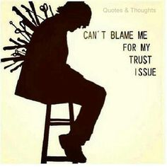 Can't blame me for my trust issue !